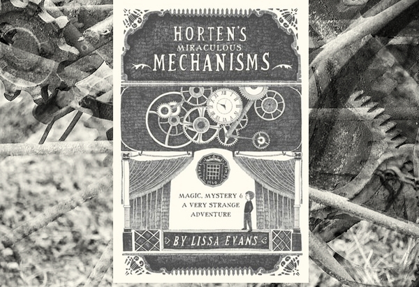 Horten's Miraculous Mechanisms: Magic, Mystery, & a Very Strange Adventure by Lissa Evans