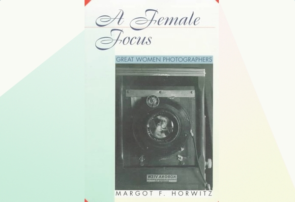 A Female Focus: Great Women Photographers by Margot F. Horwitz