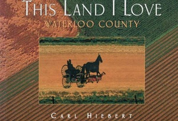 This Land I Love: Waterloo County by by Carl Hiebert