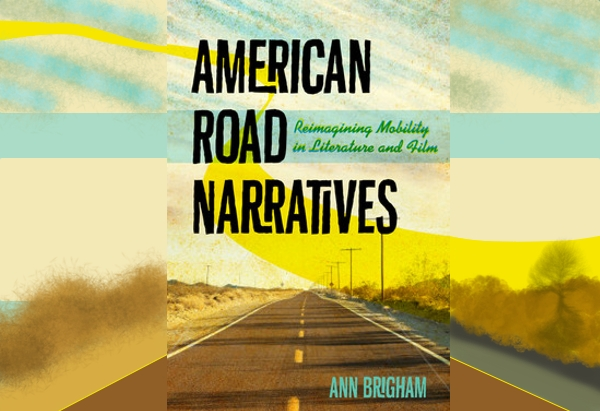 American Road Narratives: Reimagining Mobility in Literature and Film  by Ann Brigham